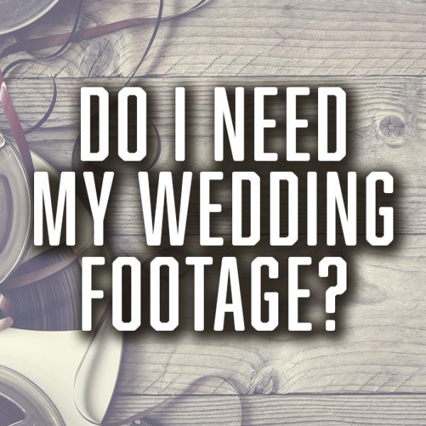 Do I Need my wedding footage